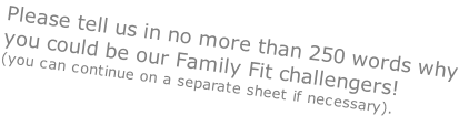 Please tell us in no more than 250 words why you could be our Family Fit challengers! (you can continue on a separate sheet if necessary).